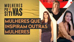 Mulheres Positivas -  Especial Dia Internacional das Mulheres - 08/03/21